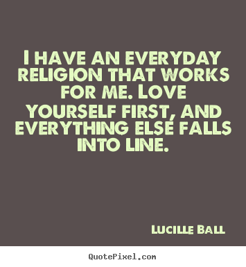 Lucille Ball picture quotes - I have an everyday religion that works for me... - Love quotes