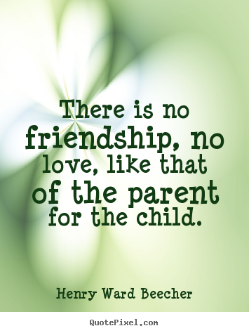 There is no friendship, no love, like that of.. Henry Ward Beecher  love quotes