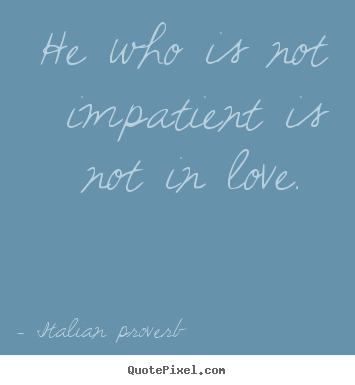 Quotes about love - He who is not impatient is not in love.