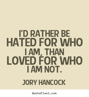 I'd rather be hated for who i am, than loved.. Jory Hancock  love quotes