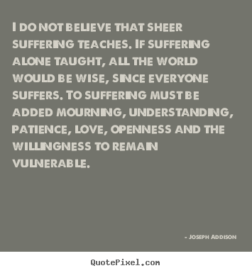 Joseph Addison picture quotes - I do not believe that sheer suffering teaches. if.. - Love quote