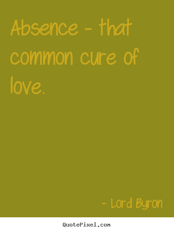 Absence - that common cure of love. Lord Byron popular love sayings