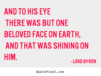 Love quotes - And to his eye there was but one beloved face on earth, and that was..