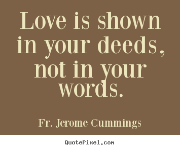 Love is shown in your deeds, not in your words. Fr. Jerome Cummings top love quotes