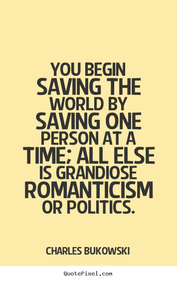 How to design picture quotes about love - You begin saving the world by saving one person..
