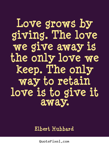 Quotes about love - Love grows by giving. the love we give away is the only love we keep...