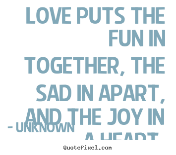 Love sayings - Love puts the fun in together, the sad in apart, and the joy in a heart.