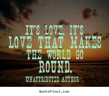 It's love, it's love that makes the world go round. Unattributed Author  love quotes