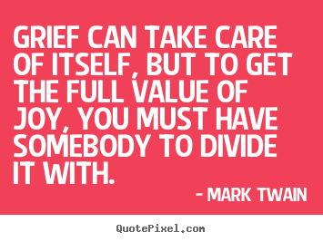 Mark Twain picture quotes - Grief can take care of itself, but to get the full value of joy,.. - Love quotes