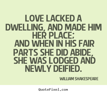 Quote about love - Love lacked a dwelling, and made him her place;..