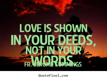 Fr. Jerome Cummings picture quotes - Love is shown in your deeds, not in your words. - Love quotes