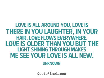 Create your own picture quotes about love - Love is all around you, love is there in you laughter,..
