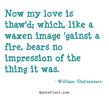 Create your own pictures sayings about love - Now my love is thaw'd; which, like a waxen image 'gainst a fire,..