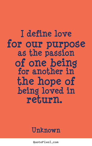 Love quote - I define love for our purpose as the passion of one..