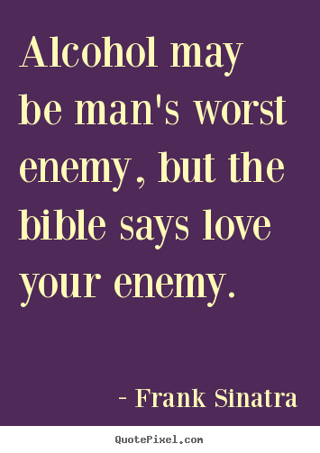 Quotes about love - Alcohol may be man's worst enemy, but the bible says love your..