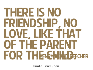 Quotes about love - There is no friendship, no love, like that of the parent for the child.