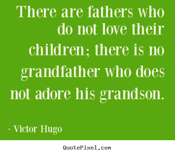 Love quotes - There are fathers who do not love their children; there is no grandfather..