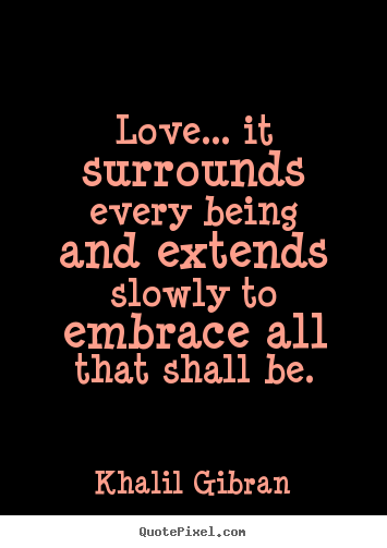 Love quotes - Love... it surrounds every being and extends slowly to embrace..