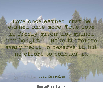 Love quotes - Love once earned must be earned once more. true love is freely..