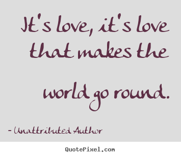 Create your own picture quotes about love - It's love, it's love that makes the world go round.