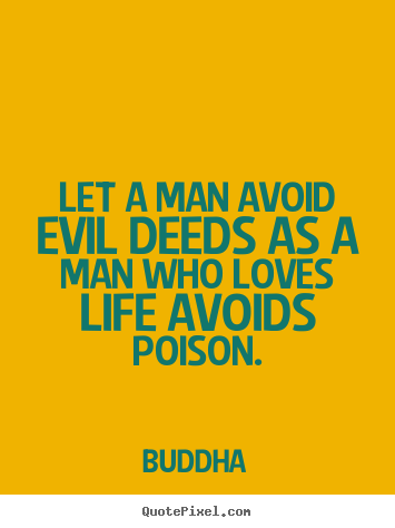 Love quotes - Let a man avoid evil deeds as a man who loves life..