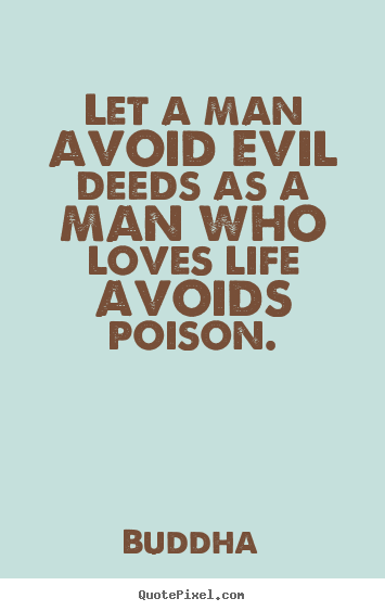 Buddha photo quote - Let a man avoid evil deeds as a man who loves life avoids poison. - Love quotes