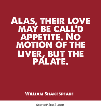 Diy picture quotes about love - Alas, their love may be call'd appetite. no motion of..