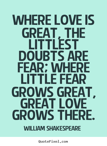 Quotes about love - Where love is great, the littlest doubts are fear; where..