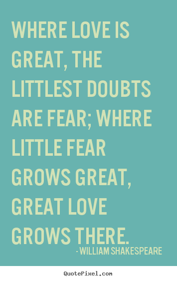 William Shakespeare  picture quotes - Where love is great, the littlest doubts are fear; where little.. - Love quotes