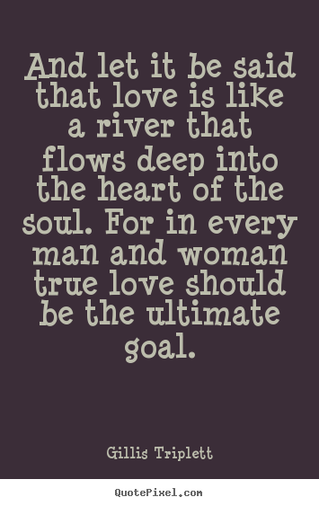 Gillis Triplett picture quotes - And let it be said that love is like a river that flows.. - Love sayings