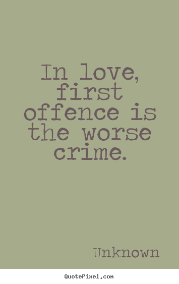 Unknown picture sayings - In love, first offence is the worse crime. - Love quote