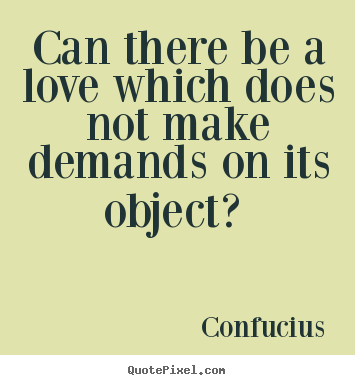 Quote about love - Can there be a love which does not make demands on its..