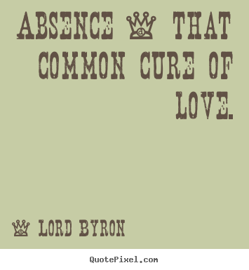 Lord Byron pictures sayings - Absence - that common cure of love. - Love quote
