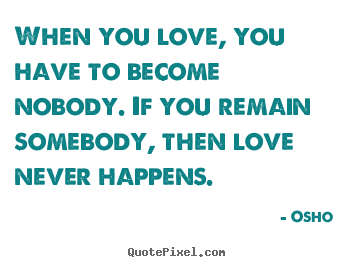 Create custom picture quotes about love - When you love, you have to become nobody. if you remain somebody,..