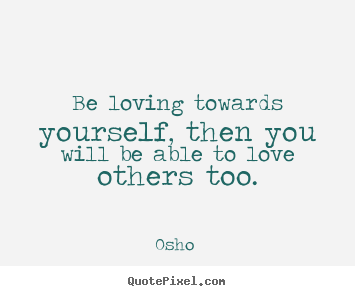 Be loving towards yourself, then you will be able to love others.. Osho  great love quotes