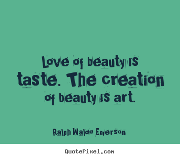 How to make picture quotes about love - Love of beauty is taste. the creation of beauty is art.