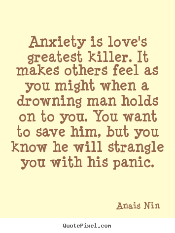 Anxiety is love's greatest killer. it makes.. Anais Nin top love quotes