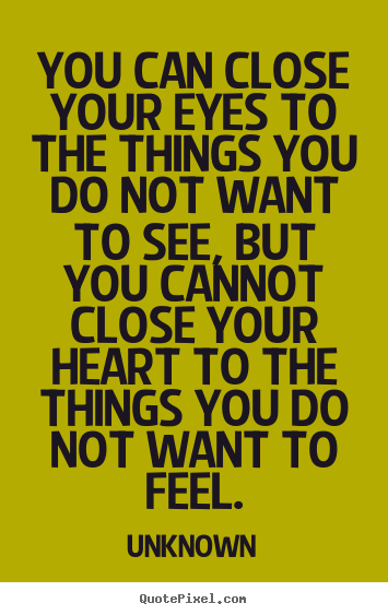 You can close your eyes to the things you do not want to.. Unknown great love quotes