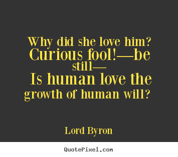 Why did she love him? curious fool!—be still— is human.. Lord Byron  love quote