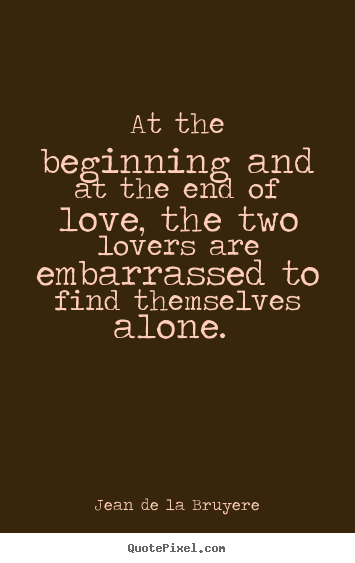 Quotes about love - At the beginning and at the end of love, the two lovers..
