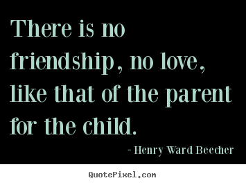 Create your own photo quotes about love - There is no friendship, no love, like that of the parent..