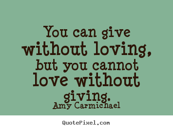 How to design picture quotes about love - You can give without loving, but you cannot love without giving.