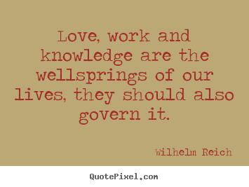 How to design picture quotes about love - Love, work and knowledge are the wellsprings of our lives, they should..