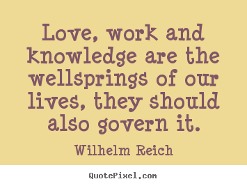 Love, work and knowledge are the wellsprings of our.. Wilhelm Reich famous love quotes