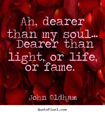 Love quotes - Ah, dearer than my soul… dearer than light, or life, or..