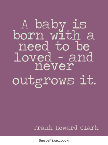 Love quote - A baby is born with a need to be loved - and..
