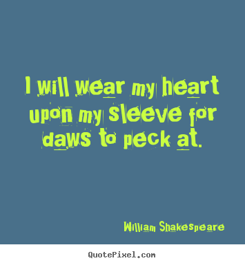 Design your own picture quotes about love - I will wear my heart upon my sleeve for daws to peck at.