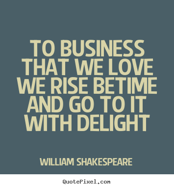 William Shakespeare picture quotes - To business that we love we rise betime and go to it with delight - Love sayings