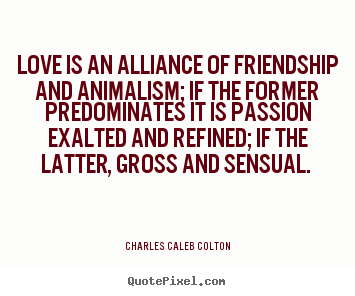 Love is an alliance of friendship and animalism; if the former predominates.. Charles Caleb Colton greatest love quotes