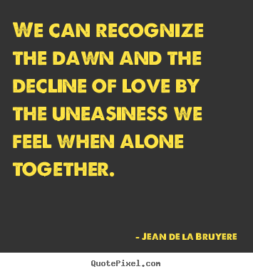 Jean De La Bruyere picture quotes - We can recognize the dawn and the decline of love by the uneasiness.. - Love sayings